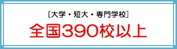 [大学・短大・専門学校] 全国390校以上