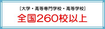 [大学・高等専門学校・高等学校] 全国260校以上